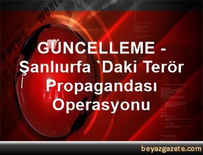 GÜNCELLEME - Şanlıurfa 'Daki Terör Propagandası Operasyonu