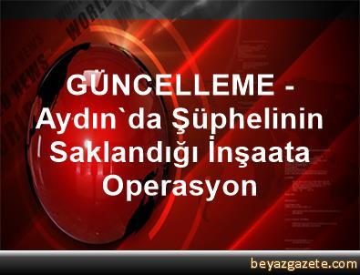 GÜNCELLEME - Aydın'da Şüphelinin Saklandığı İnşaata Operasyon