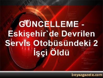 GÜNCELLEME - Eskişehir'de Devrilen Servis Otobüsündeki 2 İşçi Öldü
