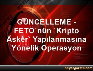 GÜNCELLEME - FETÖ'nün 'Kripto Asker' Yapılanmasına Yönelik Operasyon