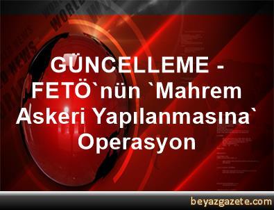 GÜNCELLEME - FETÖ'nün 'Mahrem Askeri Yapılanmasına' Operasyon