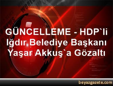 GÜNCELLEME - HDP'li Iğdır Belediye Başkanı Yaşar Akkuş'a Gözaltı