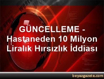 GÜNCELLEME - Hastaneden 10 Milyon Liralık Hırsızlık İddiası