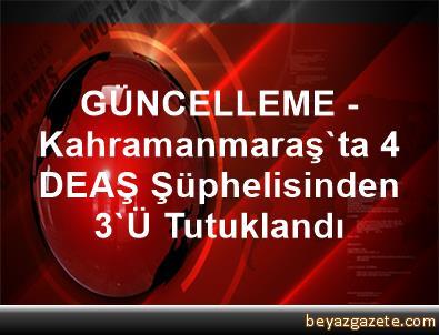 GÜNCELLEME - Kahramanmaraş'ta 4 DEAŞ Şüphelisinden 3'Ü Tutuklandı