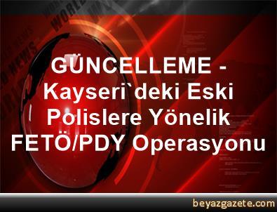 GÜNCELLEME - Kayseri'deki Eski Polislere Yönelik FETÖ/PDY Operasyonu