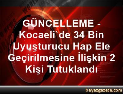 GÜNCELLEME - Kocaeli'de 34 Bin Uyuşturucu Hap Ele Geçirilmesine İlişkin 2 Kişi Tutuklandı