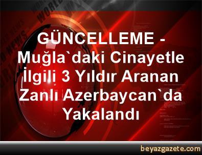 GÜNCELLEME - Muğla'daki Cinayetle İlgili 3 Yıldır Aranan Zanlı Azerbaycan'da Yakalandı