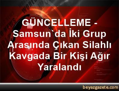 GÜNCELLEME - Samsun'da İki Grup Arasında Çıkan Silahlı Kavgada Bir Kişi Ağır Yaralandı