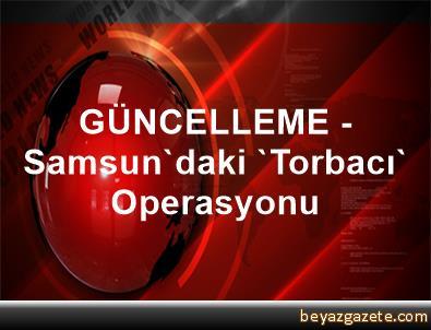 GÜNCELLEME - Samsun'daki 'Torbacı' Operasyonu