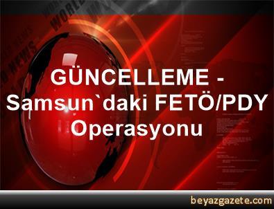 GÜNCELLEME - Samsun'daki FETÖ/PDY Operasyonu