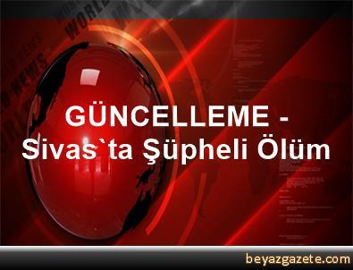 GÜNCELLEME - Sivas'ta Şüpheli Ölüm
