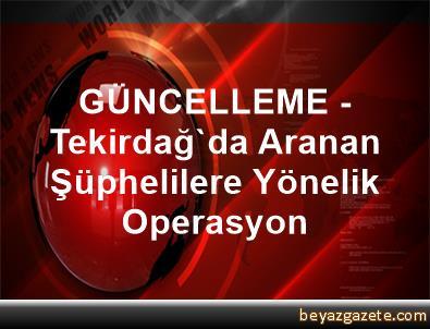 GÜNCELLEME - Tekirdağ'da Aranan Şüphelilere Yönelik Operasyon
