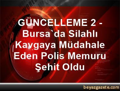 GÜNCELLEME 2 - Bursa'da Silahlı Kavgaya Müdahale Eden Polis Memuru Şehit Oldu