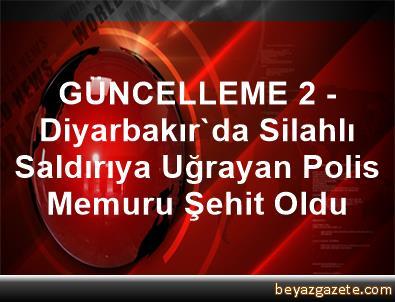 GÜNCELLEME 2 - Diyarbakır'da Silahlı Saldırıya Uğrayan Polis Memuru Şehit Oldu