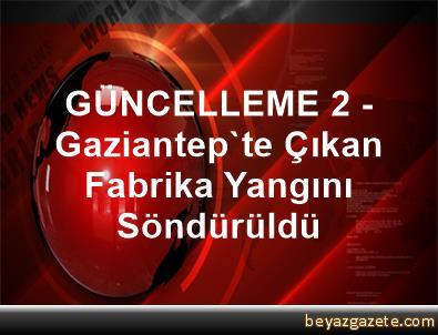 GÜNCELLEME 2 - Gaziantep'te Çıkan Fabrika Yangını Söndürüldü