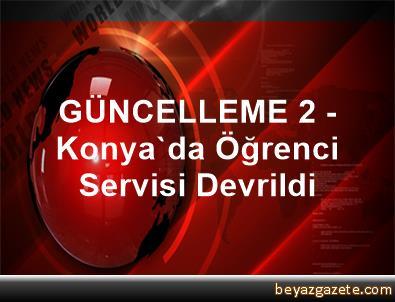 GÜNCELLEME 2 - Konya'da Öğrenci Servisi Devrildi