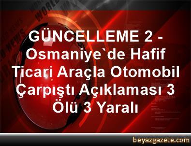 GÜNCELLEME 2 - Osmaniye'de Hafif Ticari Araçla Otomobil Çarpıştı Açıklaması 3 Ölü, 3 Yaralı