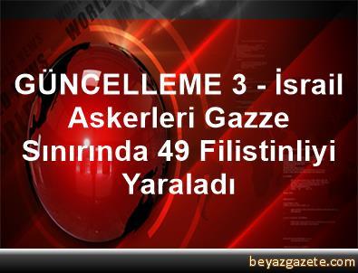 GÜNCELLEME 3 - İsrail Askerleri Gazze Sınırında 49 Filistinliyi Yaraladı