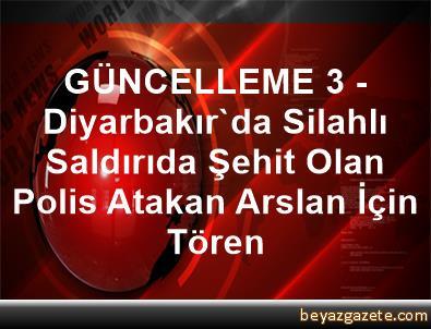 GÜNCELLEME 3 - Diyarbakır'da Silahlı Saldırıda Şehit Olan Polis Atakan Arslan İçin Tören