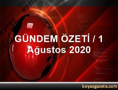 GÜNDEM ÖZETİ / 1 Ağustos 2020