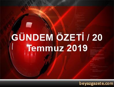 GÜNDEM ÖZETİ / 20 Temmuz 2019