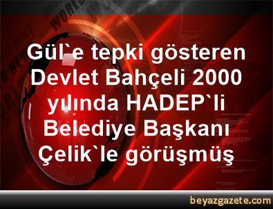 Gül'e tepki gösteren Devlet Bahçeli, 2000 yılında HADEP'li Belediye Başkanı Çelik'le görüşmüş