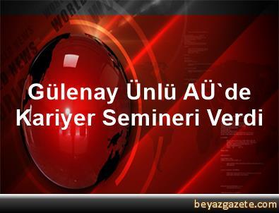 Gülenay Ünlü, AÜ'de Kariyer Semineri Verdi