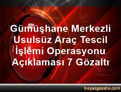 Gümüşhane Merkezli Usulsüz Araç Tescil İşlemi Operasyonu Açıklaması 7 Gözaltı