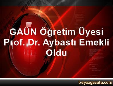 GAÜN Öğretim Üyesi Prof. Dr. Aybastı, Emekli Oldu