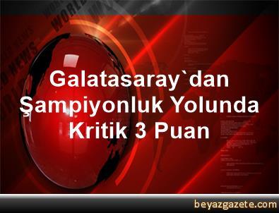 Galatasaray'dan Şampiyonluk Yolunda Kritik 3 Puan