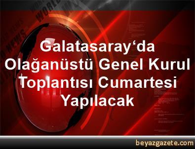 Galatasaray'da Olağanüstü Genel Kurul Toplantısı Cumartesi Yapılacak
