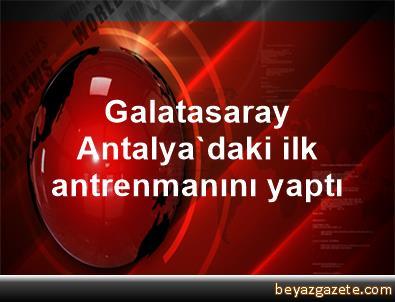 Galatasaray, Antalya'daki ilk antrenmanını yaptı