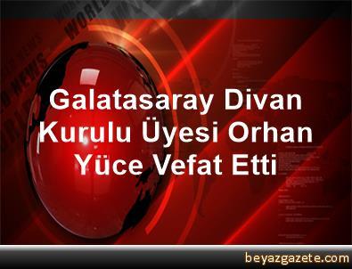 Galatasaray Divan Kurulu Üyesi Orhan Yüce Vefat Etti