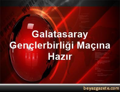 Galatasaray, Gençlerbirliği Maçına Hazır