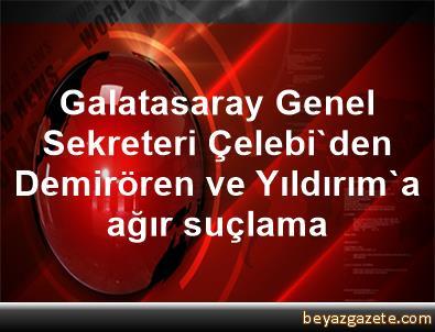 Galatasaray Genel Sekreteri Çelebi'den Demirören ve Yıldırım'a ağır suçlama