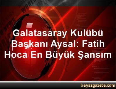 Galatasaray Kulübü Başkanı Aysal: Fatih Hoca En Büyük Şansım