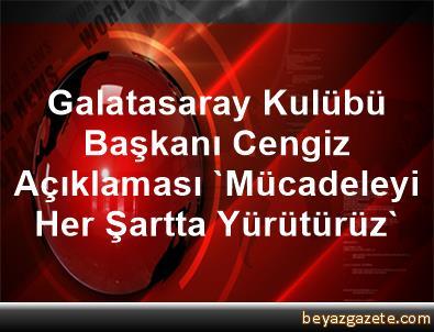 Galatasaray Kulübü Başkanı Cengiz Açıklaması 'Mücadeleyi Her Şartta Yürütürüz'