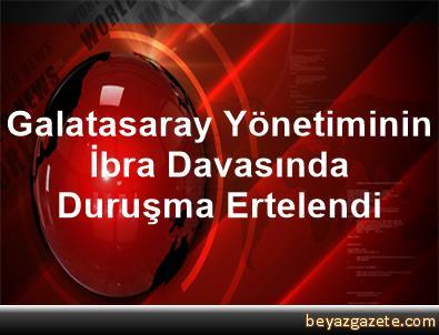 Galatasaray Yönetiminin İbra Davasında Duruşma Ertelendi