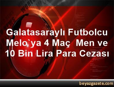Galatasaraylı Futbolcu Melo'ya 4 Maç  Men ve 10 Bin Lira Para Cezası