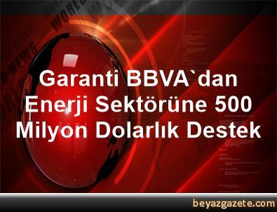 Garanti BBVA'dan, Enerji Sektörüne 500 Milyon Dolarlık Destek