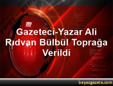 Gazeteci-Yazar Ali Rıdvan Bülbül Toprağa Verildi