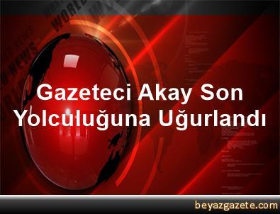 Gazeteci Akay, Son Yolculuğuna Uğurlandı
