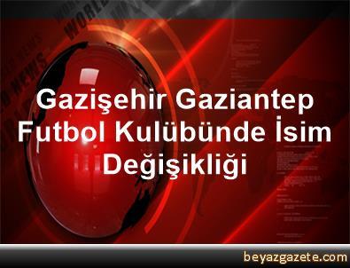Gazişehir Gaziantep Futbol Kulübünde İsim Değişikliği