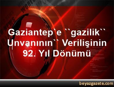 Gaziantep'e ''gazilik'' Unvanının'' Verilişinin 92. Yıl Dönümü