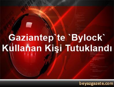 Gaziantep'te 'Bylock' Kullanan Kişi Tutuklandı