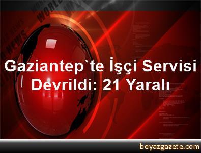 Gaziantep'te İşçi Servisi Devrildi: 21 Yaralı