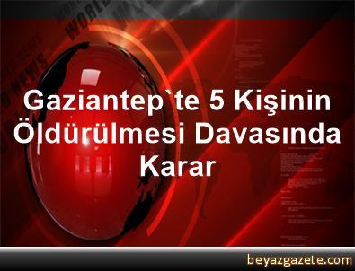 Gaziantep'te 5 Kişinin Öldürülmesi Davasında Karar