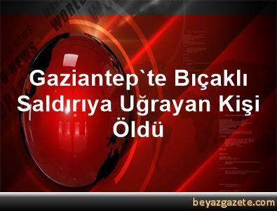 Gaziantep'te Bıçaklı Saldırıya Uğrayan Kişi Öldü