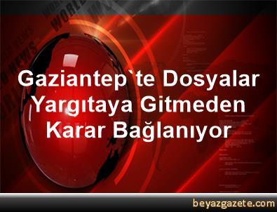 Gaziantep'te Dosyalar Yargıtaya Gitmeden Karar Bağlanıyor