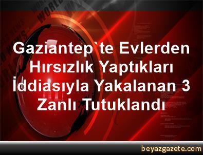 Gaziantep'te Evlerden Hırsızlık Yaptıkları İddiasıyla Yakalanan 3 Zanlı Tutuklandı
